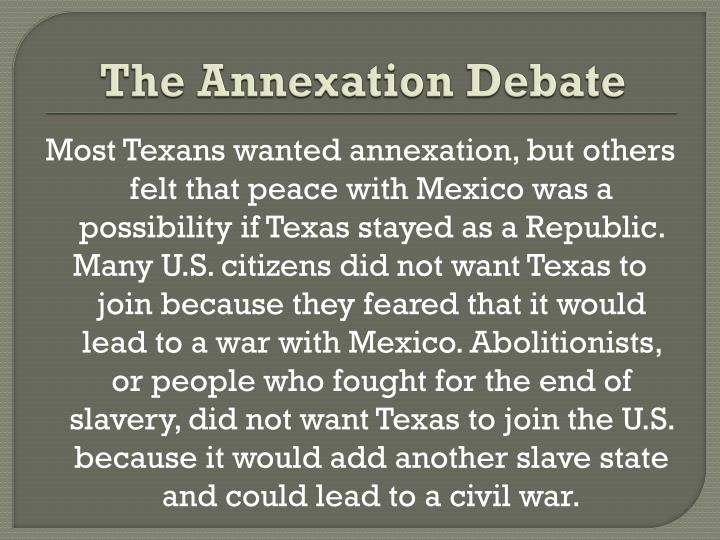 the debate about the annexation of texas When the topic of annexation was first sent out to texas voters in september of 1836, the overwhelming result was one that supported the choice to join the united states.
