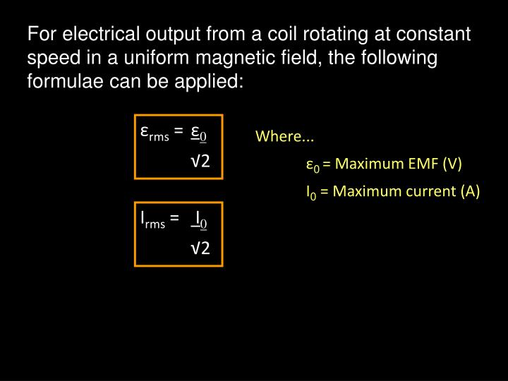 For electrical output from a coil rotating at constant speed in a uniform magnetic field, the following formulae can be applied: