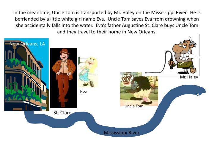 In the meantime, Uncle Tom is transported by Mr. Haley on the Mississippi River.  He is befriended by a little white girl name Eva.  Uncle Tom saves Eva from drowning when she accidentally falls into the water.  Eva's father Augustine St. Clare buys Uncle Tom and they travel to their home in New Orleans.