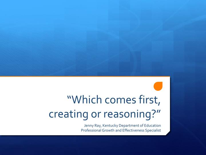 Which comes first creating or reasoning