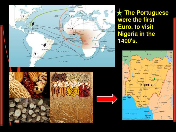 The Portuguese were the first Euro. to visit Nigeria in the 1400's.