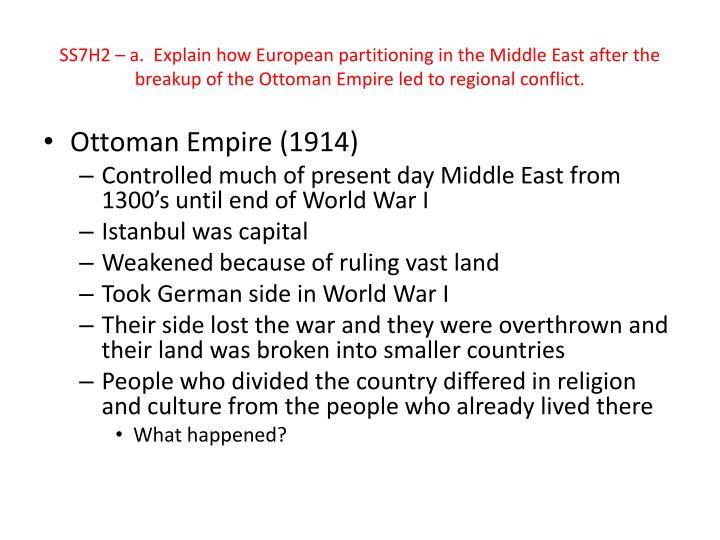 SS7H2 – a.  Explain how European partitioning in the Middle East after the breakup of the Ottoman Empire led to regional conflict.
