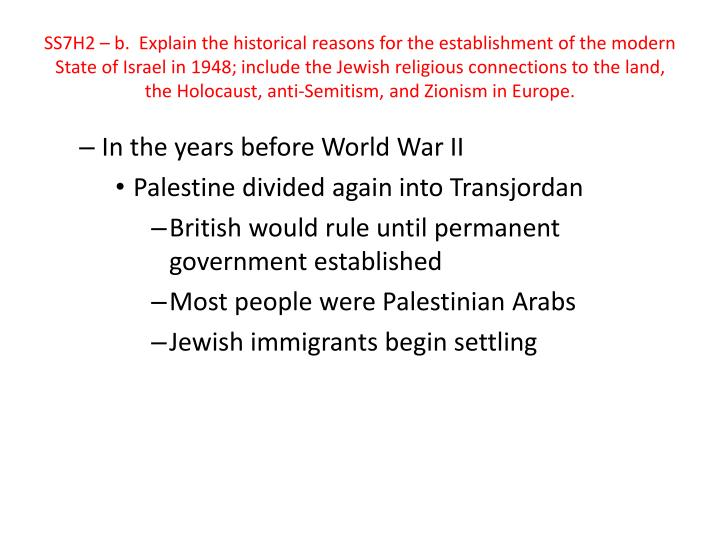 SS7H2 – b.  Explain the historical reasons for the establishment of the modern State of Israel in 1948; include the Jewish religious connections to the land, the Holocaust, anti-Semitism, and Zionism in Europe.