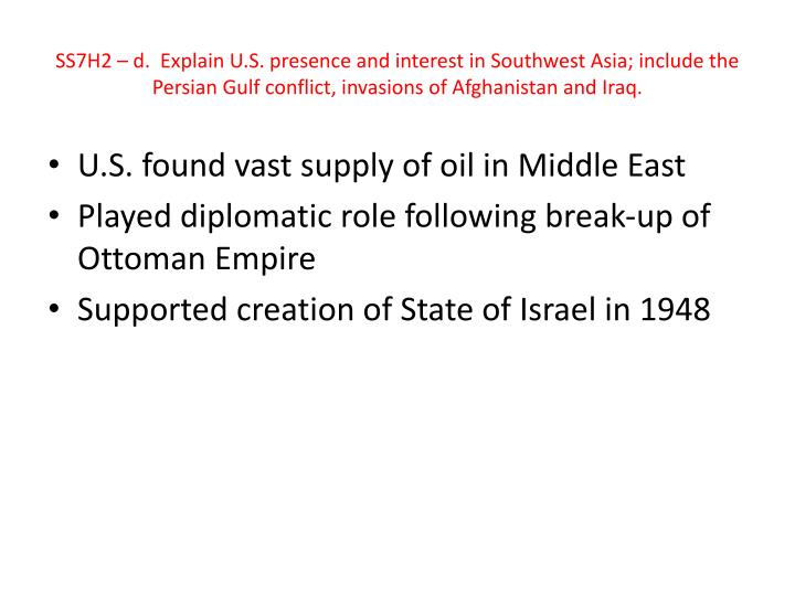 SS7H2 – d.  Explain U.S. presence and interest in Southwest Asia; include the Persian Gulf conflict, invasions of Afghanistan and Iraq.