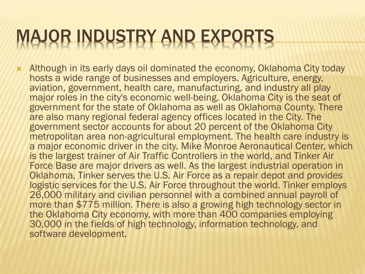 Although in its early days oil dominated the economy, Oklahoma City today hosts a wide range of businesses and employers. Agriculture, energy, aviation, government, health care, manufacturing, and industry all play major roles in the city's economic well-being. Oklahoma City is the seat of government for the state of Oklahoma as well as Oklahoma County. There are also many regional federal agency offices located in the City. The government sector accounts for about 20 percent of the Oklahoma City metropolitan area non-agricultural employment. The health care industry is a major economic driver in the city. Mike