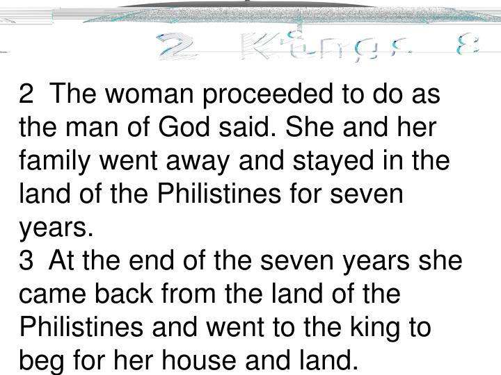 2  The woman proceeded to do as the man of God said. She and her family went away and stayed in the land of the Philistines for seven years.