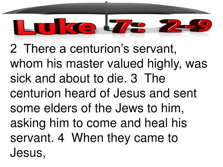 2  There a centurion's servant, whom his master valued highly, was sick and about to die. 3  The centurion heard of Jesus and sent some elders of the Jews to him, asking him to come and heal his servant. 4  When they came to Jesus,