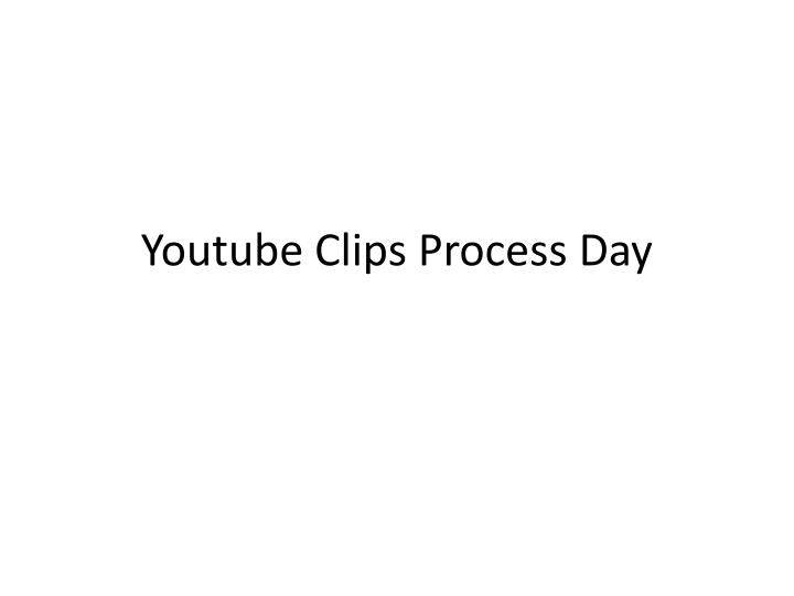 Youtube clips process day