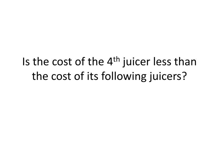 Is the cost of the 4 th juicer less than the cost of its following juicers