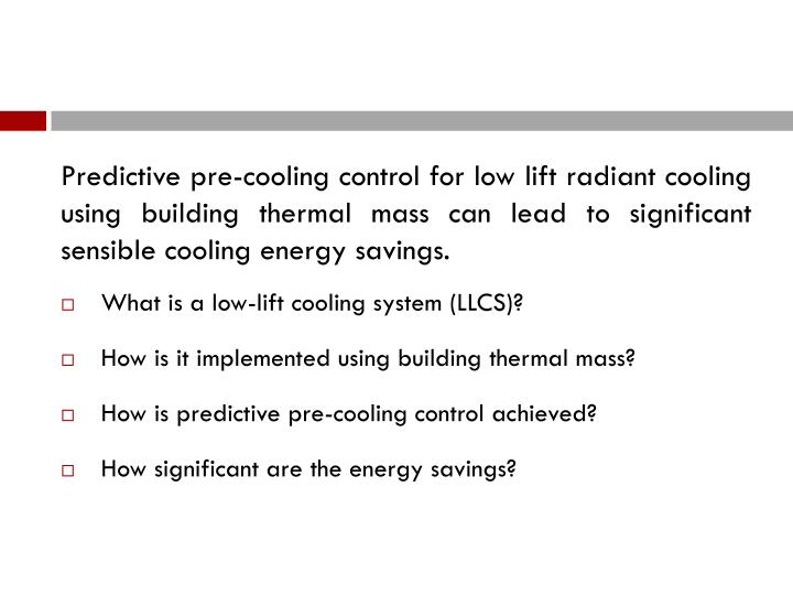 Predictive pre-cooling control for low lift radiant cooling using building thermal mass can lead to significant sensible cooling energy savings.