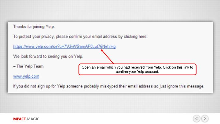 Open an email which you had received from Yelp. Click on this link to confirm your Yelp account.