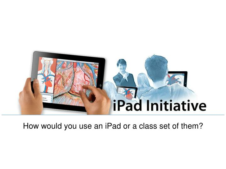 How would you use an iPad or a class set of them?