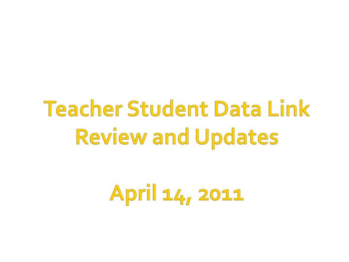 Teacher student data link review and updates april 14 2011