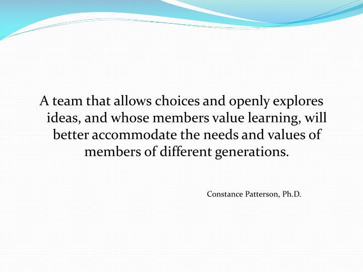A team that allows choices and openly explores ideas, and whose members value learning, will better accommodate the needs and values of members of different generations.