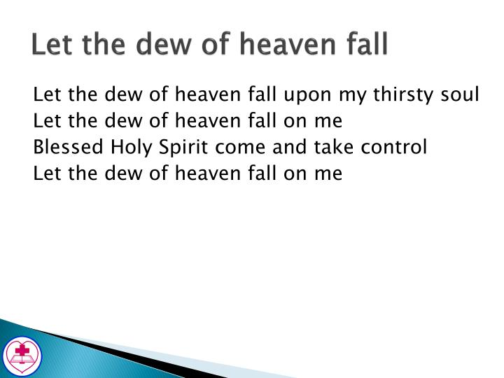 Let the dew of heaven fall