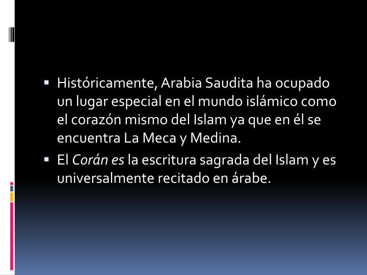 Históricamente, Arabia Saudita ha ocupado un lugar especial en el mundo islámico como el corazón mismo del Islam ya que en él se encuentra La Meca y Medina.