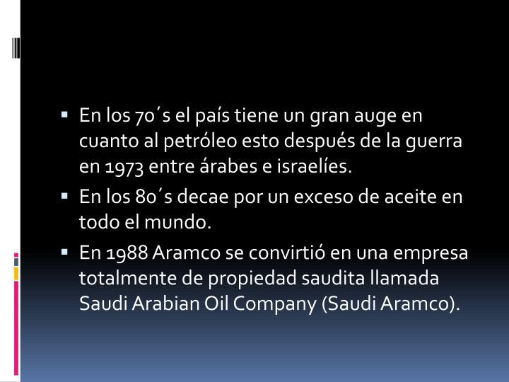 En los 70´s el país tiene un gran auge en cuanto al petróleo esto después de la guerra en 1973 entre árabes e israelíes.