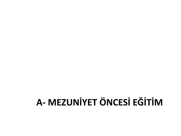 A- MEZUNİYET ÖNCESİ EĞİTİM