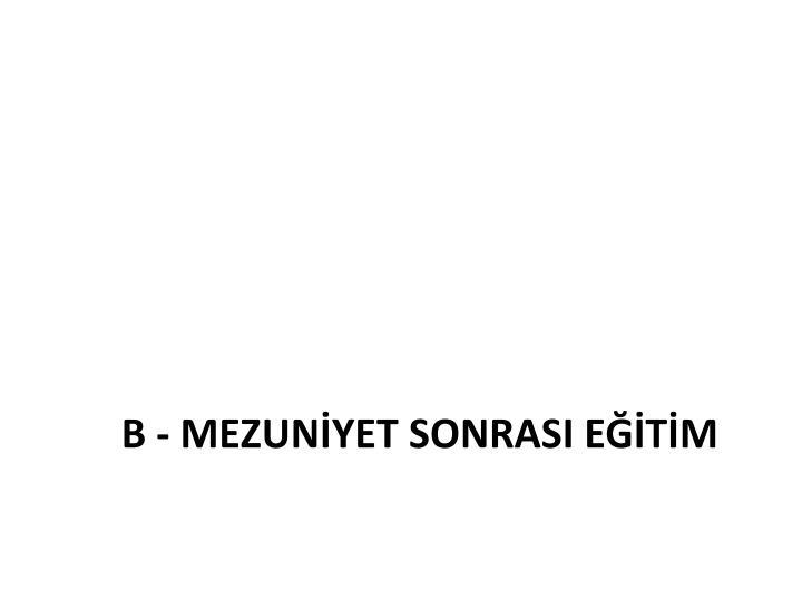 B - MEZUNİYET SONRASI EĞİTİM