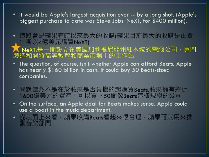 It would be Apple's largest acquisition ever -- by a long shot. (Apple's biggest purchase to date was Steve Jobs' NeXT, for $400 million