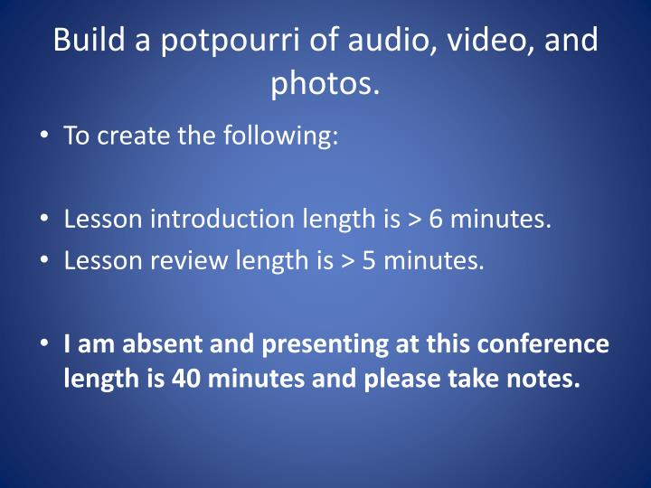 Build a potpourri of audio, video, and photos.