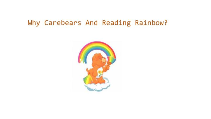Why Carebears And Reading Rainbow?