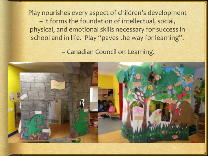 "Play nourishes every aspect of children's development – it forms the foundation of intellectual, social, physical, and emotional skills necessary for success in school and in life.  Play ""paves the way for learning""."