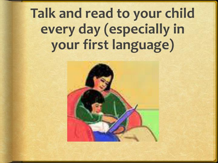 Talk and read to your child every day (especially in your first language)
