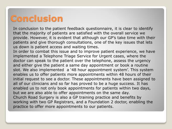 In conclusion to the patient feedback questionnaire, it is clear to identify that the majority of patients are satisfied with the overall service we provide. However, it is evident that although our GP's take time with their patients and give thorough consultations, one of the key issues that lets us down is patient access and waiting times.