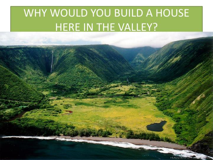 WHY WOULD YOU BUILD A HOUSE HERE IN THE VALLEY?