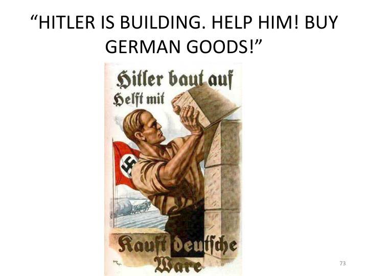 """""""HITLER IS BUILDING. HELP HIM! BUY GERMAN GOODS!"""""""