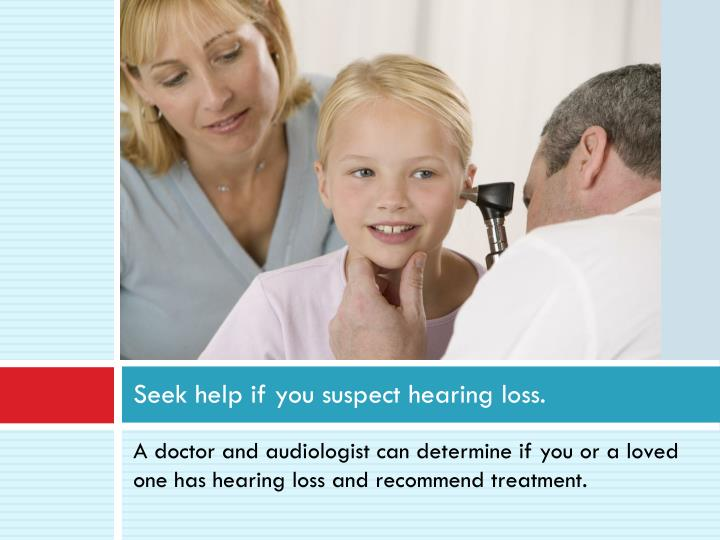 Seek help if you suspect hearing loss.