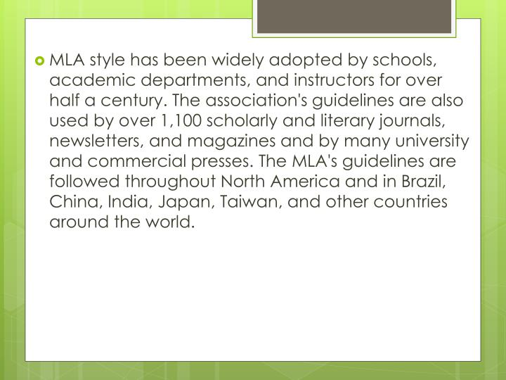 MLA style has been widely adopted by schools, academic departments, and instructors for over half a century. The association's guidelines are also used by over 1,100 scholarly and literary journals, newsletters, and magazines and by many university and commercial presses. The MLA's guidelines are followed throughout North America and in Brazil, China, India, Japan, Taiwan, and other countries around the world