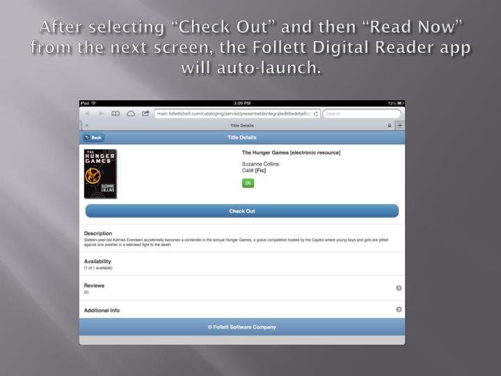 "After selecting ""Check Out"" and then ""Read Now"" from the next screen, the Follett Digital Reader app will auto-launch."