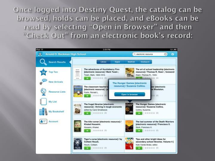 "Once logged into Destiny Quest, the catalog can be browsed, holds can be placed, and eBooks can be read by selecting ""Open in Browser"" and then ""Check Out"" from an electronic book's record:"