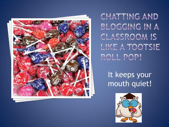 Chatting and blogging in a classroom is like a tootsie roll pop