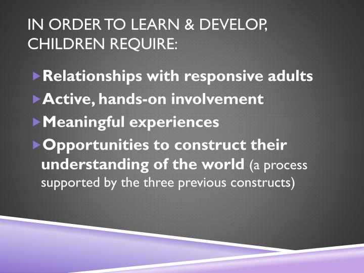 In order to learn & develop, children require: