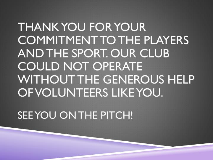 THANK YOU FOR YOUR COMMITMENT TO THE PLAYERS AND THE SPORT. OUR CLUB COULD NOT OPERATE WITHOUT THE GENEROUS HELP OF VOLUNTEERS LIKE YOU.
