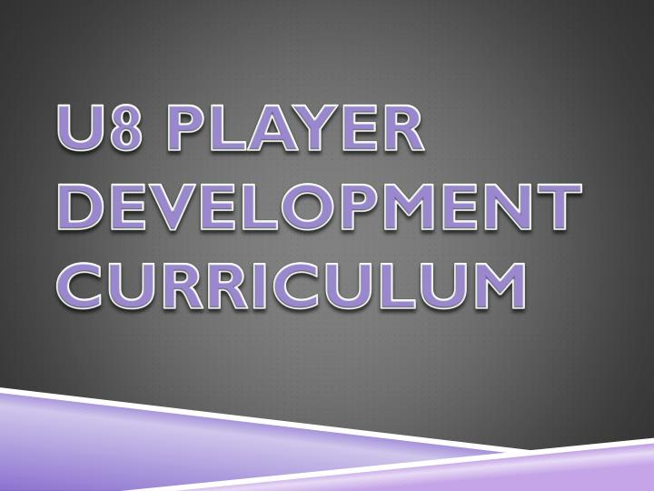 U8 PLAYER DEVELOPMENT CURRICULUM