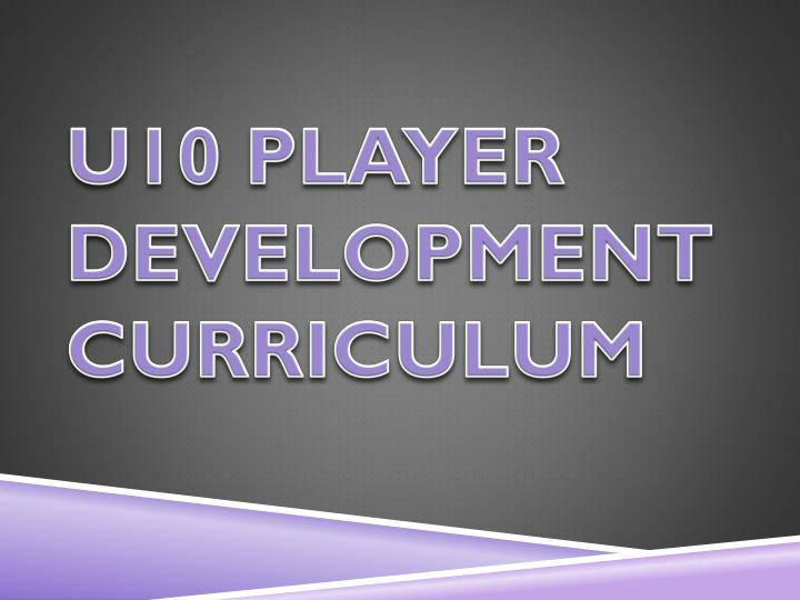 U10 PLAYER DEVELOPMENT CURRICULUM