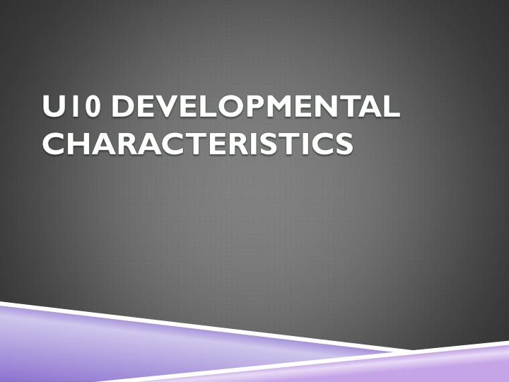 U10 DEVELOPMENTAL CHARACTERISTICS