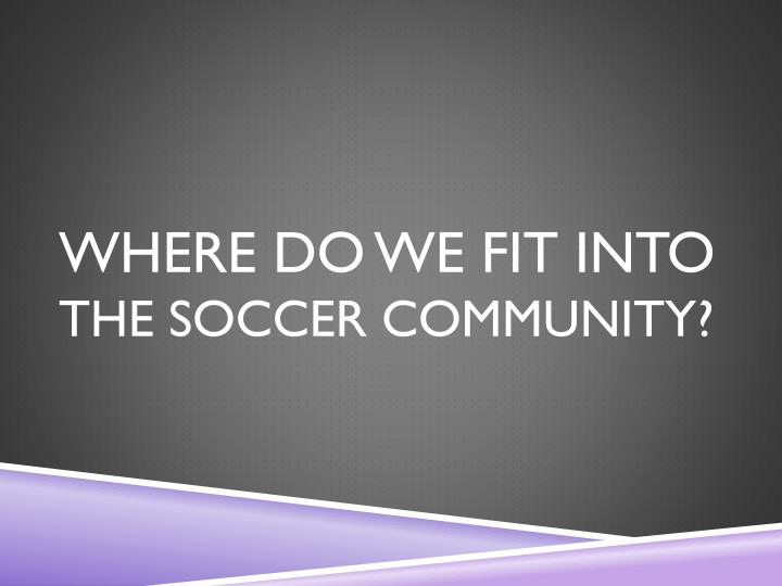 Where do we fit into the soccer community