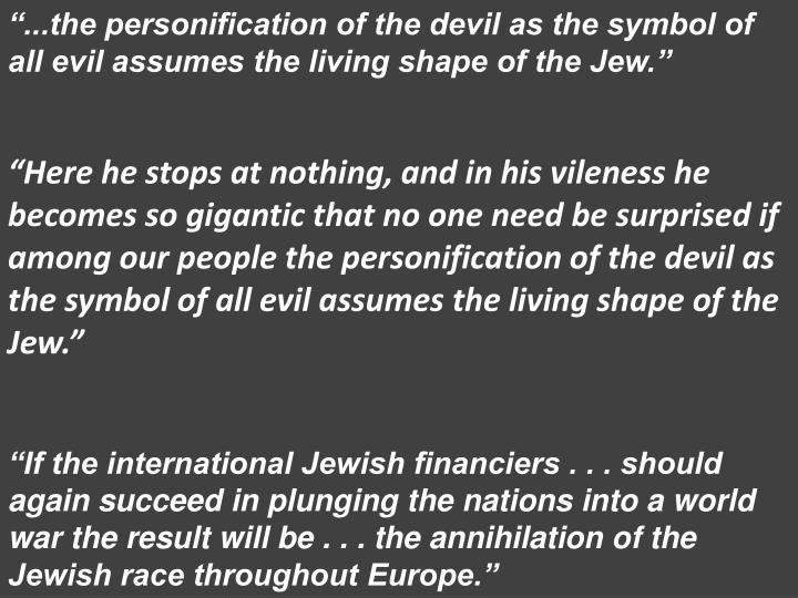 """""""...the personification of the devil as the symbol of all evil assumes the living shape of the Jew."""""""