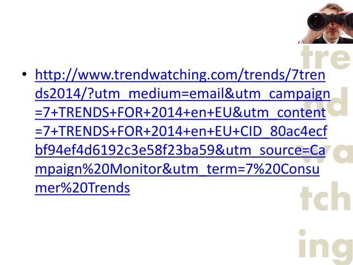 http://www.trendwatching.com/trends/7trends2014/?utm_medium=email&utm_campaign=7+TRENDS+FOR+2014+en+EU&utm_content=7+TRENDS+FOR+2014+en+EU+CID_80ac4ecfbf94ef4d6192c3e58f23ba59&utm_source=Campaign%20Monitor&utm_term=7%20Consumer%20Trends
