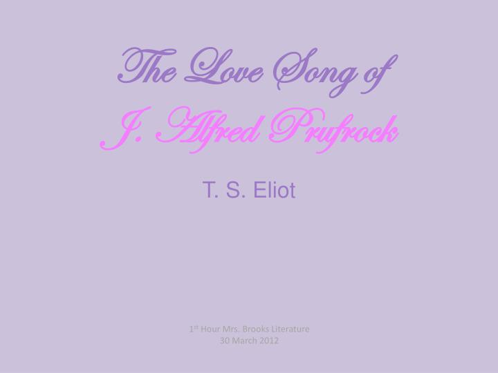 t s eliot love song No ratings yet the love song of j alfred prufrock (prufrock and other observations) by t s eliot s'io credesse che mia risposta fosse a.