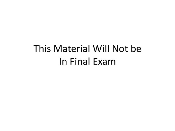 this material will not be in final exam
