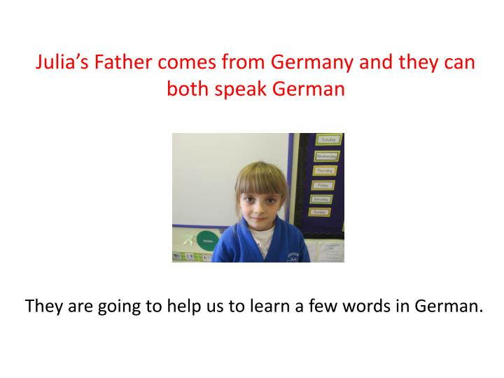 Julia's Father comes from Germany and they can both speak German
