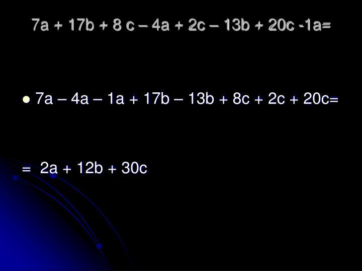 7a + 17b + 8 c – 4a + 2c – 13b + 20c -1a=