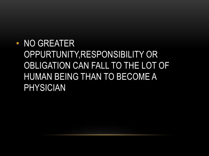 NO GREATER OPPURTUNITY,RESPONSIBILITY OR OBLIGATION CAN FALL TO THE LOT OF HUMAN BEING THAN TO BECOM...