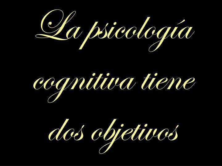 La psicología cognitiva tiene dos objetivos